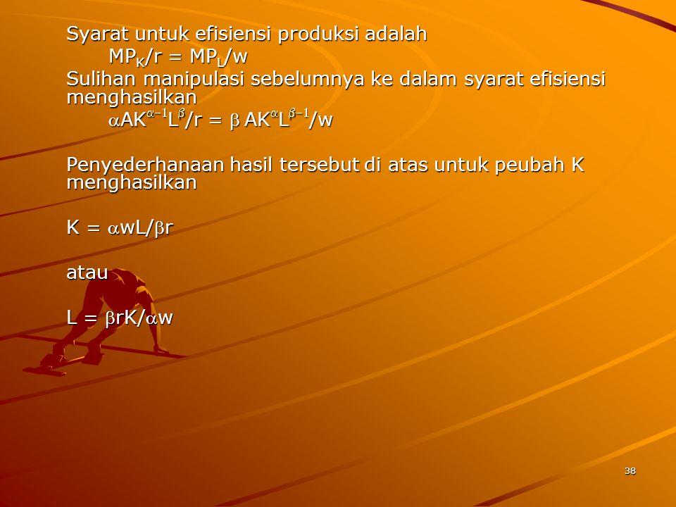 38 Syarat untuk efisiensi produksi adalah MP K /r = MP L /w Sulihan manipulasi sebelumnya ke dalam syarat efisiensi menghasilkan AK  L  /r = AK  L  /w AK  L  /r = AK  L  /w Penyederhanaan hasil tersebut di atas untuk peubah K menghasilkan K = wL/r atau L = rK/w
