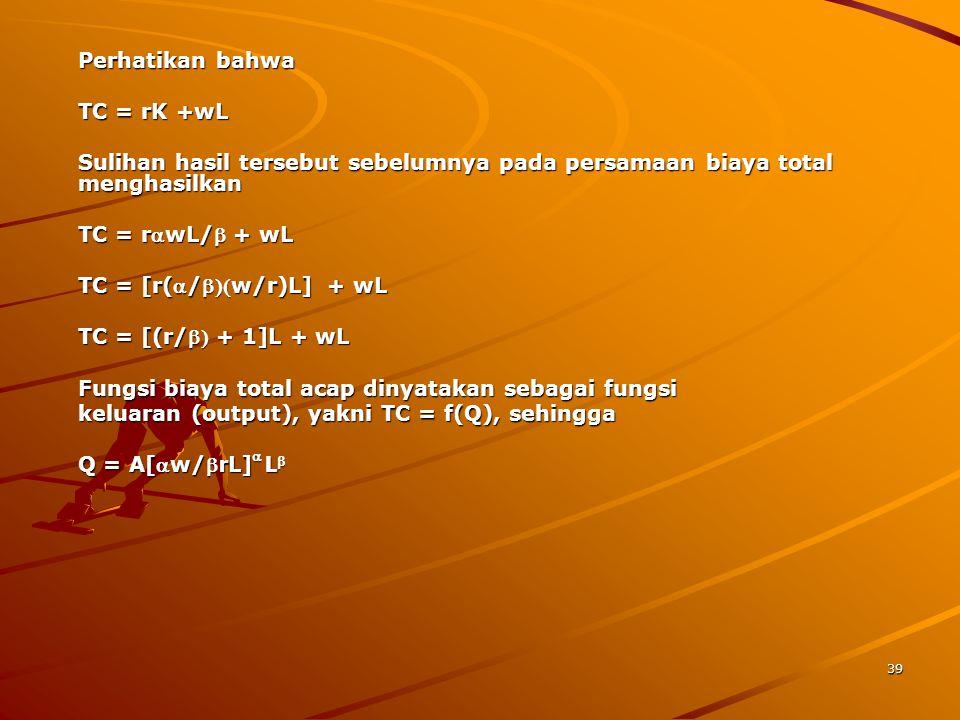39 Perhatikan bahwa TC = rK +wL Sulihan hasil tersebut sebelumnya pada persamaan biaya total menghasilkan TC = rwL/ + wL TC = [r(/w/r)L] + wL TC = [(r/ + 1]L + wL Fungsi biaya total acap dinyatakan sebagai fungsi keluaran (output), yakni TC = f(Q), sehingga Q = A[w/ r L]  L 