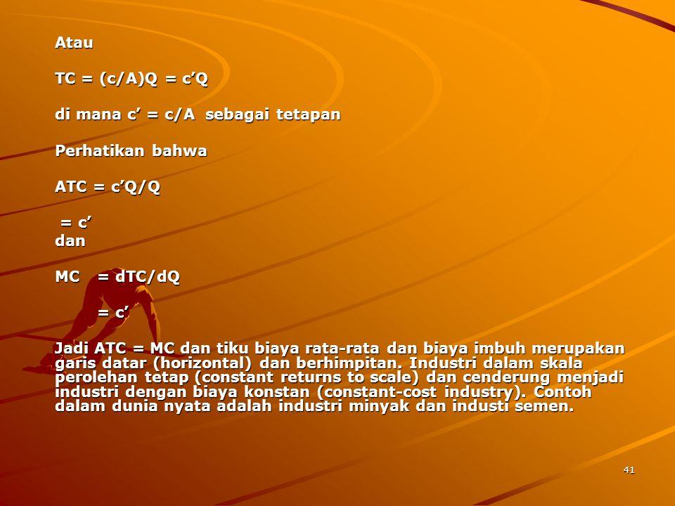 41 Atau TC = (c/A)Q = c'Q di mana c' = c/A sebagai tetapan Perhatikan bahwa ATC = c'Q/Q = c' = c'dan MC = dTC/dQ = c' Jadi ATC = MC dan tiku biaya rata-rata dan biaya imbuh merupakan garis datar (horizontal) dan berhimpitan.