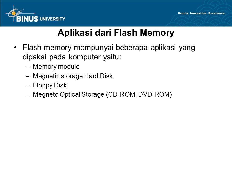 Aplikasi dari Flash Memory Flash memory mempunyai beberapa aplikasi yang dipakai pada komputer yaitu: –Memory module –Magnetic storage Hard Disk –Floppy Disk –Megneto Optical Storage (CD-ROM, DVD-ROM)