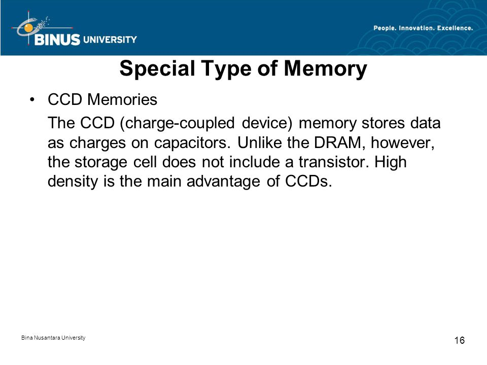 Special Type of Memory CCD Memories The CCD (charge-coupled device) memory stores data as charges on capacitors.