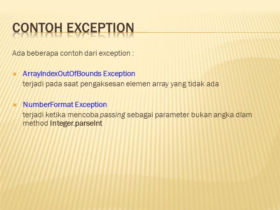 Ada beberapa contoh dari exception :  ArrayIndexOutOfBounds Exception terjadi pada saat pengaksesan elemen array yang tidak ada  NumberFormat Exception terjadi ketika mencoba passing sebagai parameter bukan angka dlam method Integer.parseInt