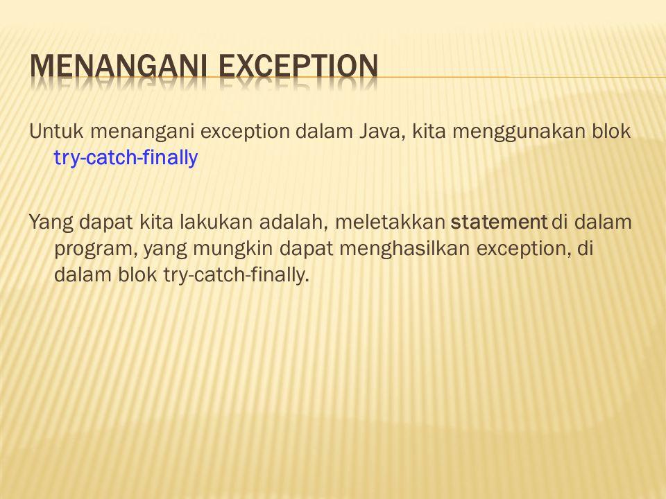 Untuk menangani exception dalam Java, kita menggunakan blok try-catch-finally Yang dapat kita lakukan adalah, meletakkan statement di dalam program, yang mungkin dapat menghasilkan exception, di dalam blok try-catch-finally.