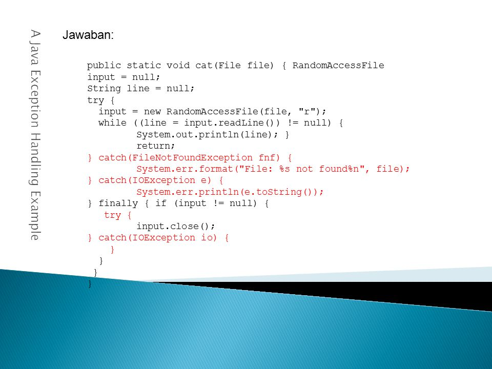 A Java Exception Handling Example Jawaban: public static void cat(File file) { RandomAccessFile input = null; String line = null; try { input = new RandomAccessFile(file, r ); while ((line = input.readLine()) != null) { System.out.println(line); } return; } catch(FileNotFoundException fnf) { System.err.format( File: %s not found%n , file); } catch(IOException e) { System.err.println(e.toString()); } finally { if (input != null) { try { input.close(); } catch(IOException io) { }