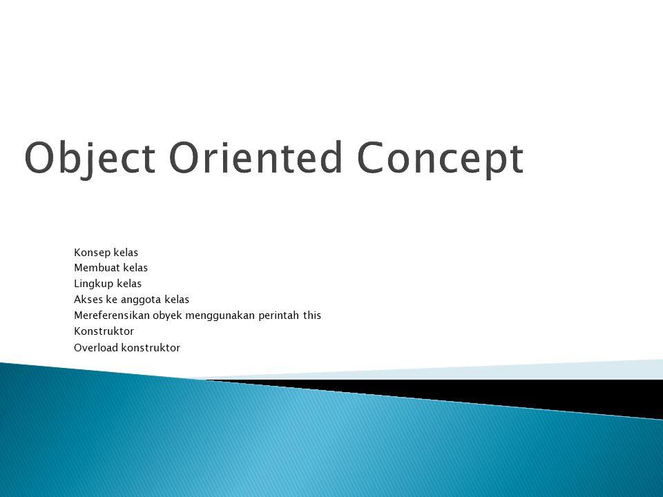 Object Oriented Concept Konsep kelas Membuat kelas Lingkup kelas Akses ke anggota kelas Mereferensikan obyek menggunakan perintah this Konstruktor Overload konstruktor