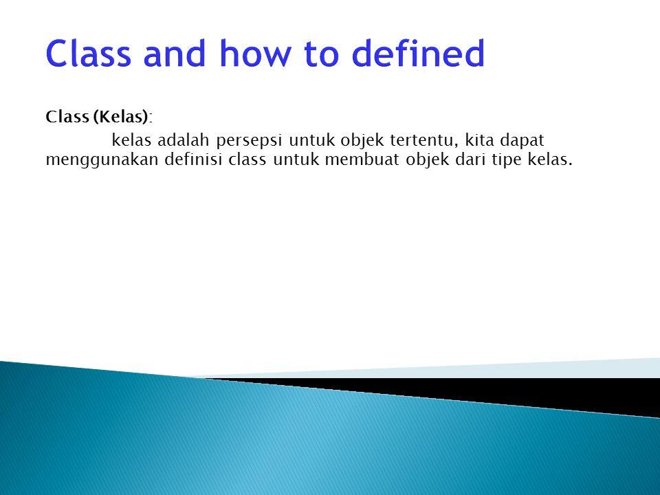 Class and how to defined Class (Kelas): kelas adalah persepsi untuk objek tertentu, kita dapat menggunakan definisi class untuk membuat objek dari tipe kelas.
