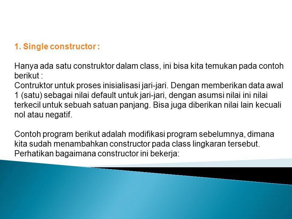 1. Single constructor : Hanya ada satu construktor dalam class, ini bisa kita temukan pada contoh berikut : Contruktor untuk proses inisialisasi jari-
