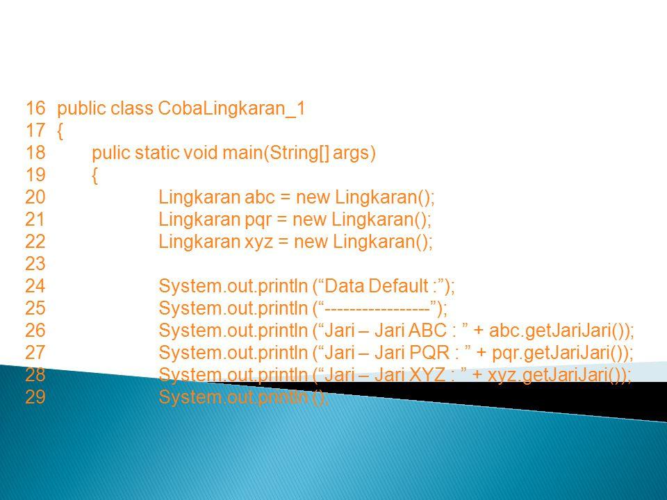 16public class CobaLingkaran_1 17{ 18pulic static void main(String[] args) 19{ 20Lingkaran abc = new Lingkaran(); 21Lingkaran pqr = new Lingkaran(); 22Lingkaran xyz = new Lingkaran(); 23 24System.out.println ( Data Default : ); 25System.out.println ( ----------------- ); 26System.out.println ( Jari – Jari ABC : + abc.getJariJari()); 27System.out.println ( Jari – Jari PQR : + pqr.getJariJari()); 28System.out.println ( Jari – Jari XYZ : + xyz.getJariJari()); 29System.out.println ();