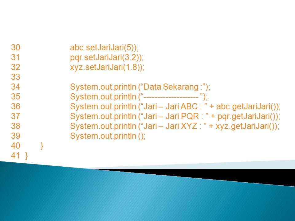 "30abc.setJariJari(5)); 31pqr.setJariJari(3.2)); 32xyz.setJariJari(1.8)); 33 34System.out.println (""Data Sekarang :""); 35System.out.println (""---------"