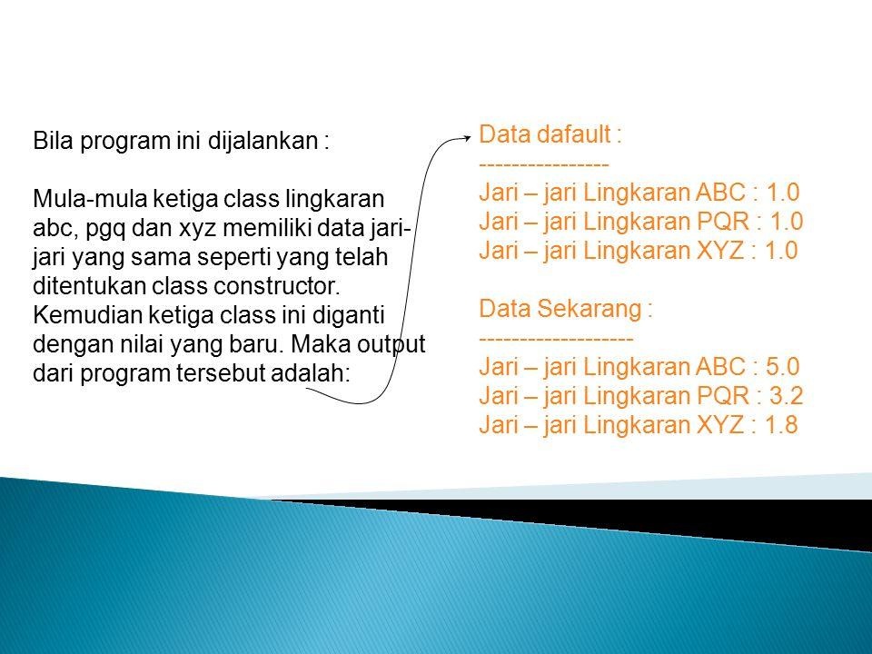 Bila program ini dijalankan : Mula-mula ketiga class lingkaran abc, pgq dan xyz memiliki data jari- jari yang sama seperti yang telah ditentukan class constructor.