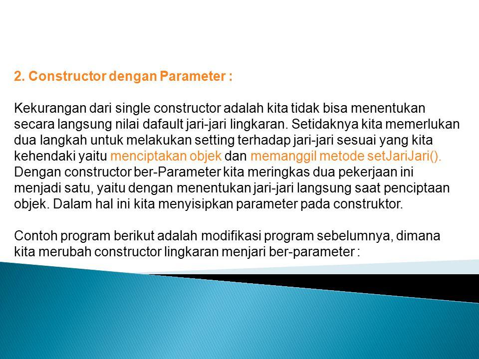 2. Constructor dengan Parameter : Kekurangan dari single constructor adalah kita tidak bisa menentukan secara langsung nilai dafault jari-jari lingkar