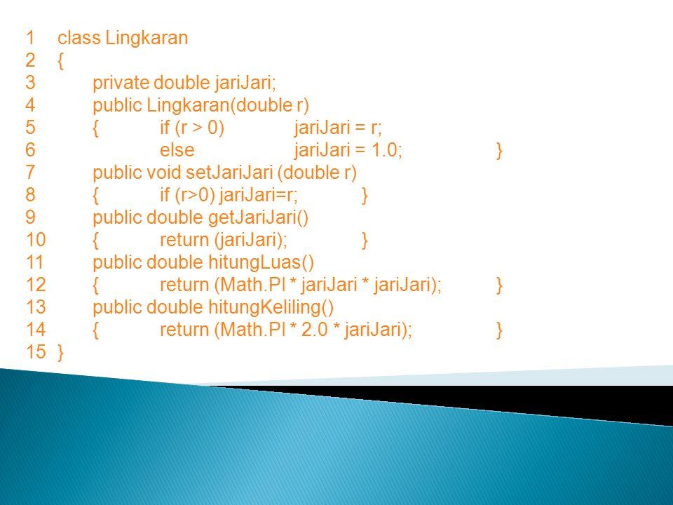 1class Lingkaran 2{ 3private double jariJari; 4public Lingkaran(double r) 5{if (r > 0) jariJari = r; 6elsejariJari = 1.0;} 7public void setJariJari (d