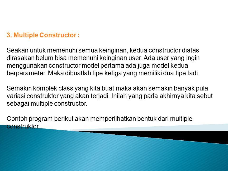 3. Multiple Constructor : Seakan untuk memenuhi semua keinginan, kedua constructor diatas dirasakan belum bisa memenuhi keinginan user. Ada user yang