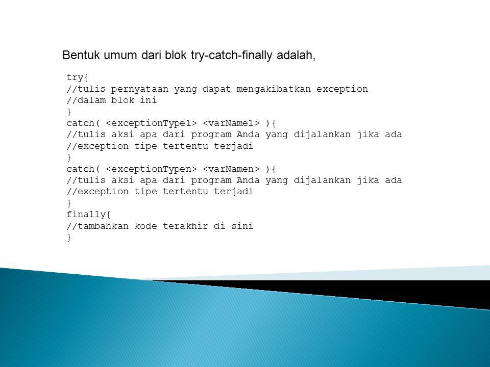 Bentuk umum dari blok try-catch-finally adalah, try{ //tulis pernyataan yang dapat mengakibatkan exception //dalam blok ini } catch( ){ //tulis aksi a