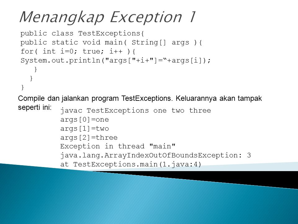 Ubah program TestExceptions untuk menangani exception, keluaran program setelah ditangkap exception-nya akan seperti ini: javac TestExceptions one two three args[0]=one args[1]=two args[2]=three Exception caught: java.lang.ArrayIndexOutOfBoundsException: 3 Quiting…
