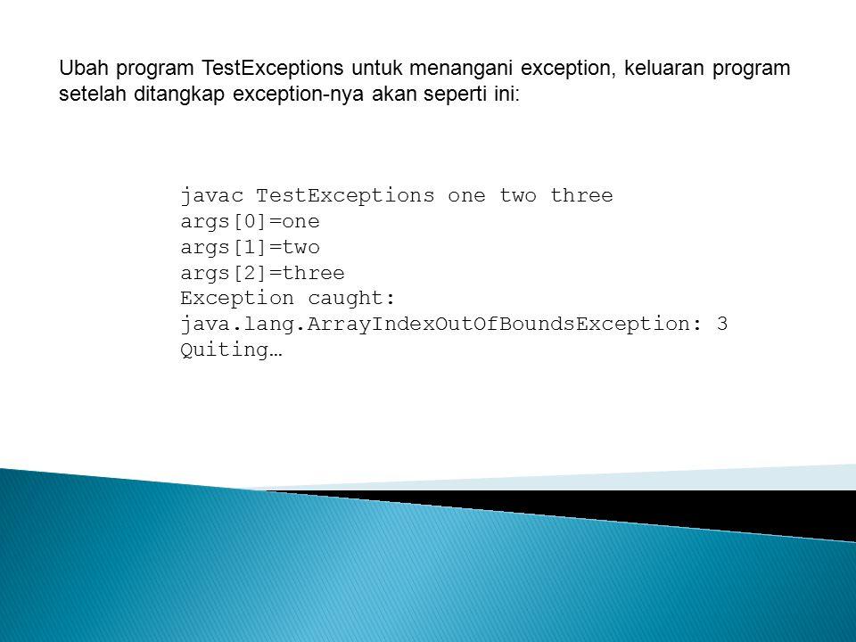 Ubah program TestExceptions untuk menangani exception, keluaran program setelah ditangkap exception-nya akan seperti ini: javac TestExceptions one two