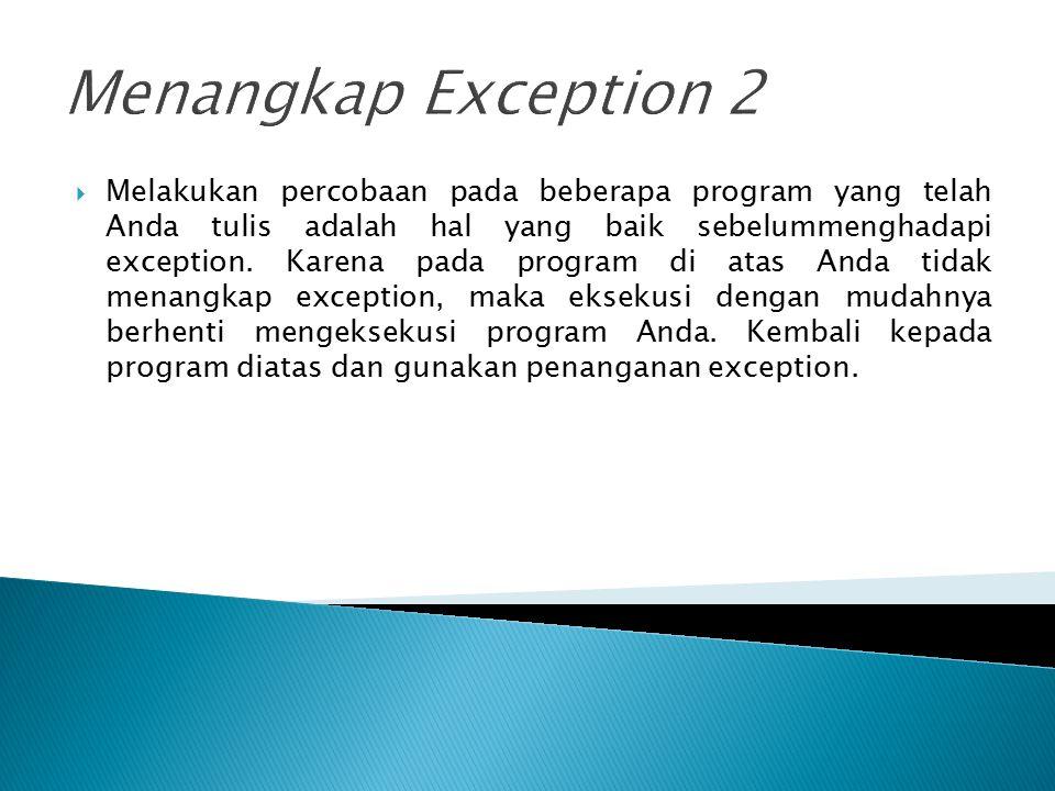 Menangkap Exception 2  Melakukan percobaan pada beberapa program yang telah Anda tulis adalah hal yang baik sebelummenghadapi exception. Karena pada