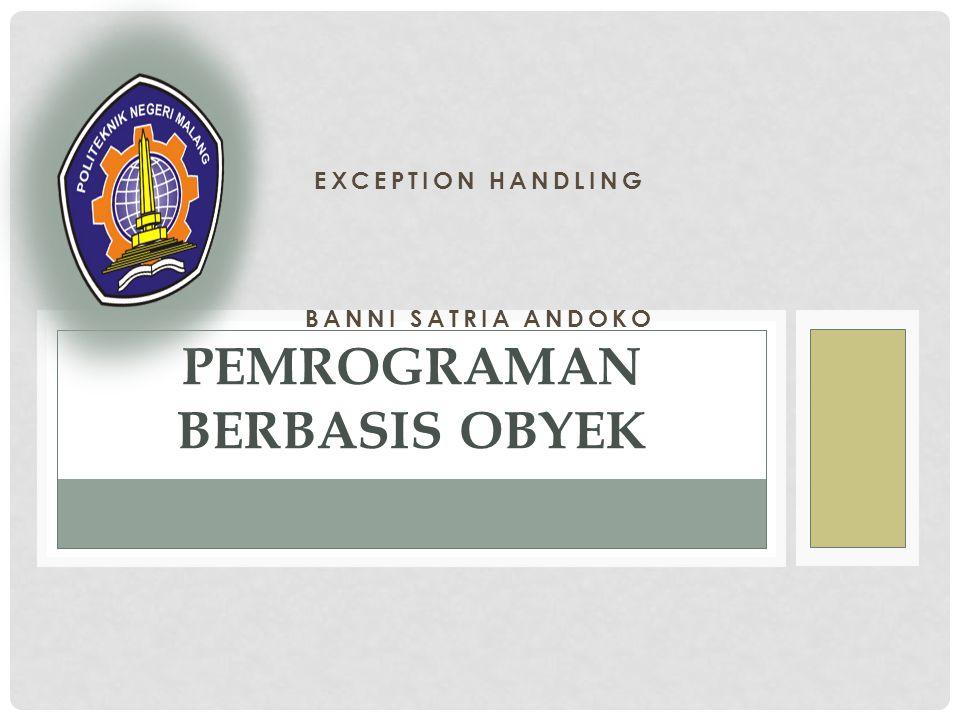 EXCEPTION HANDLING BANNI SATRIA ANDOKO PEMROGRAMAN BERBASIS OBYEK