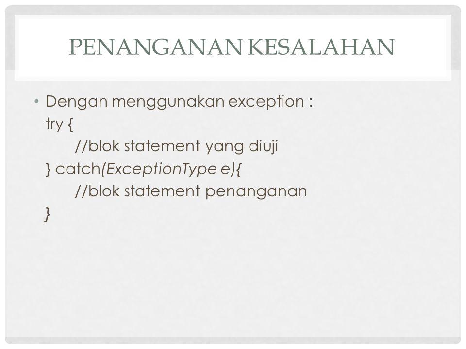 PENANGANAN KESALAHAN Dengan menggunakan exception : try { //blok statement yang diuji } catch(ExceptionType e){ //blok statement penanganan }