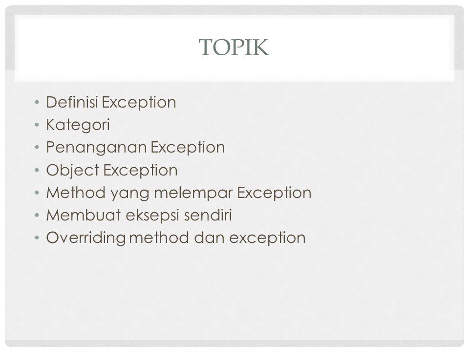 DEFINISI  Exception merupakan event yang terjadi program menemui kesalahan ketika instruksi program dijalankan  Eksepsi dapat dijumpai ketika :  Membuka file yang tidak ada  Koneksi jaringan terganggu  Pemanggilan kelas yang tidak ada  Pembagian bilangan dengan 0  Pengisian / pengaksesan element array diluar ukurannya