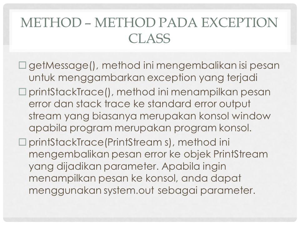 METHOD – METHOD PADA EXCEPTION CLASS  getMessage(), method ini mengembalikan isi pesan untuk menggambarkan exception yang terjadi  printStackTrace(), method ini menampilkan pesan error dan stack trace ke standard error output stream yang biasanya merupakan konsol window apabila program merupakan program konsol.