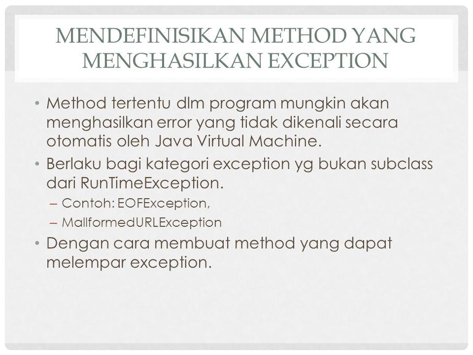 MENDEFINISIKAN METHOD YANG MENGHASILKAN EXCEPTION Method tertentu dlm program mungkin akan menghasilkan error yang tidak dikenali secara otomatis oleh Java Virtual Machine.