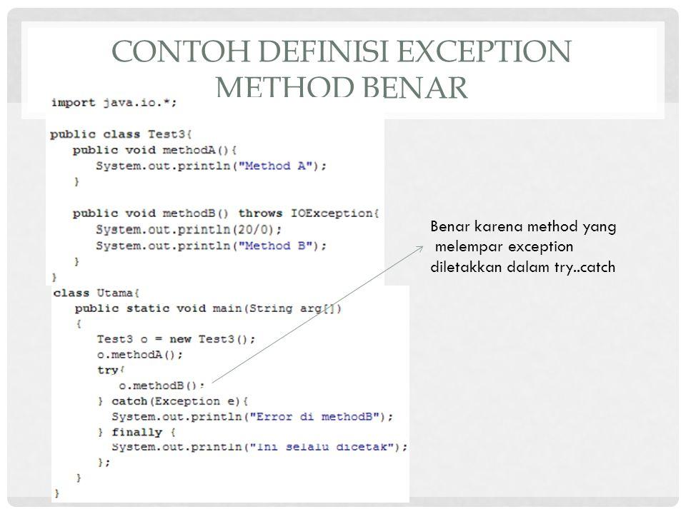 CONTOH DEFINISI EXCEPTION METHOD BENAR Benar karena method yang melempar exception diletakkan dalam try..catch