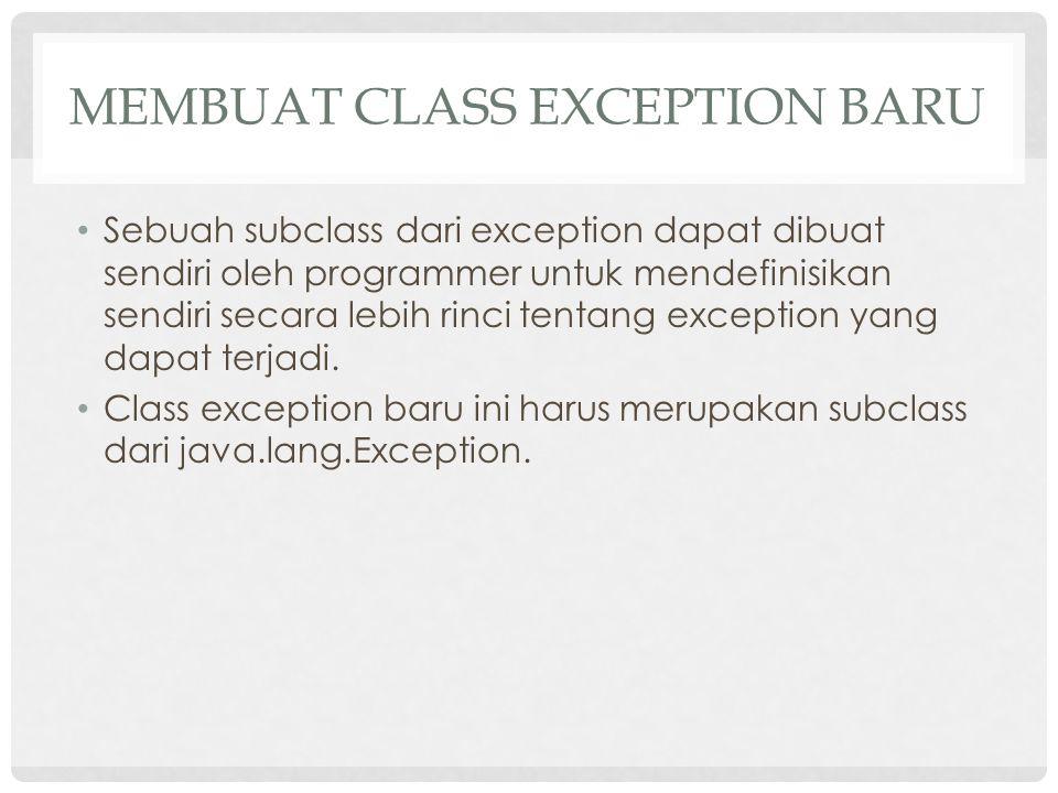 MEMBUAT CLASS EXCEPTION BARU Sebuah subclass dari exception dapat dibuat sendiri oleh programmer untuk mendefinisikan sendiri secara lebih rinci tentang exception yang dapat terjadi.