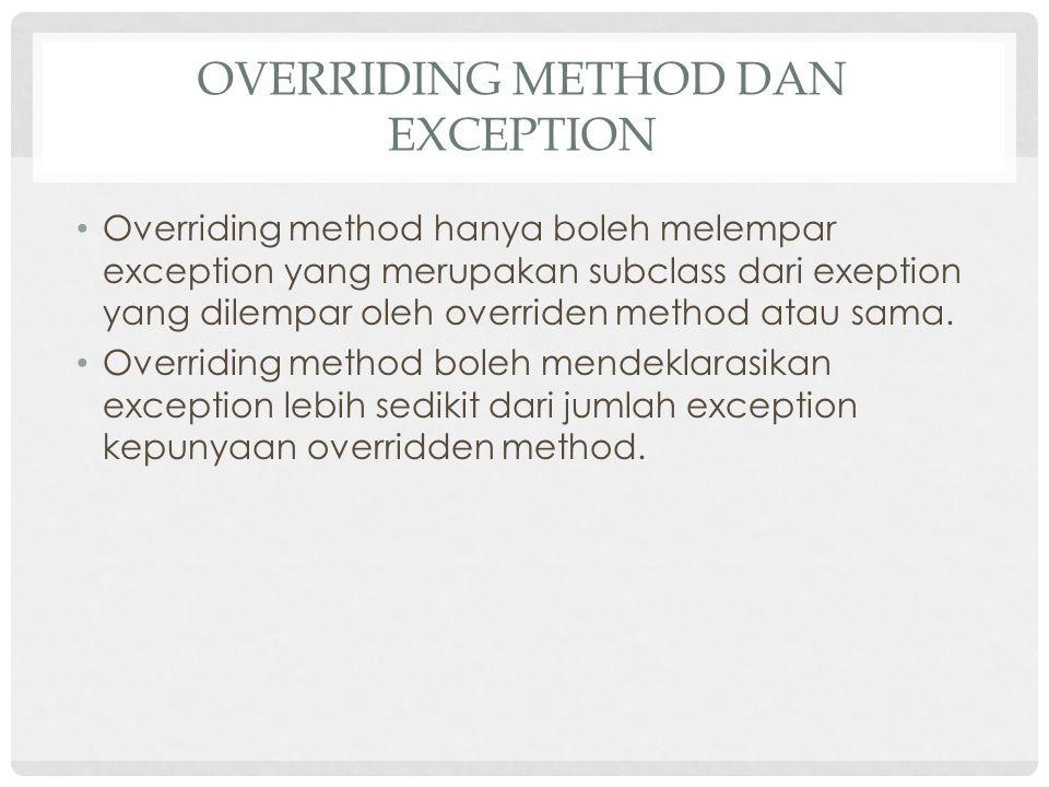 OVERRIDING METHOD DAN EXCEPTION Overriding method hanya boleh melempar exception yang merupakan subclass dari exeption yang dilempar oleh overriden method atau sama.