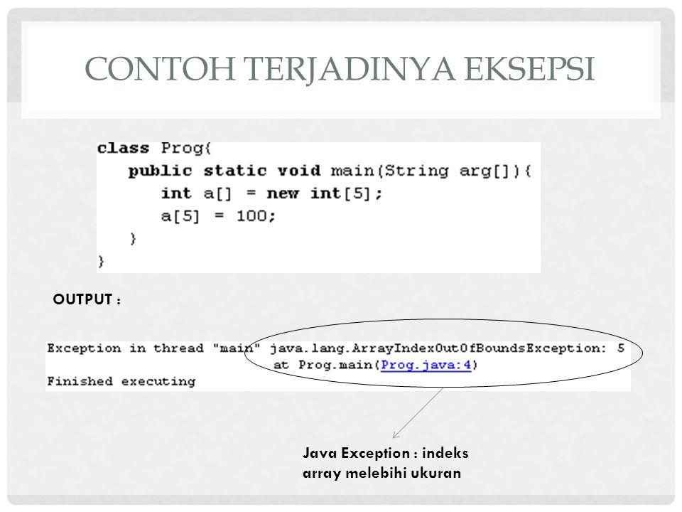 CONTOH TERJADINYA EKSEPSI Java Exception : indeks array melebihi ukuran OUTPUT :
