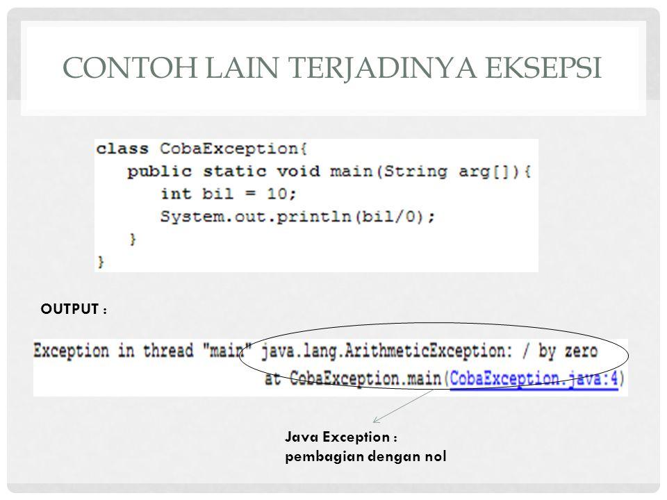 CONTOH LAIN TERJADINYA EKSEPSI OUTPUT : Java Exception : pembagian dengan nol