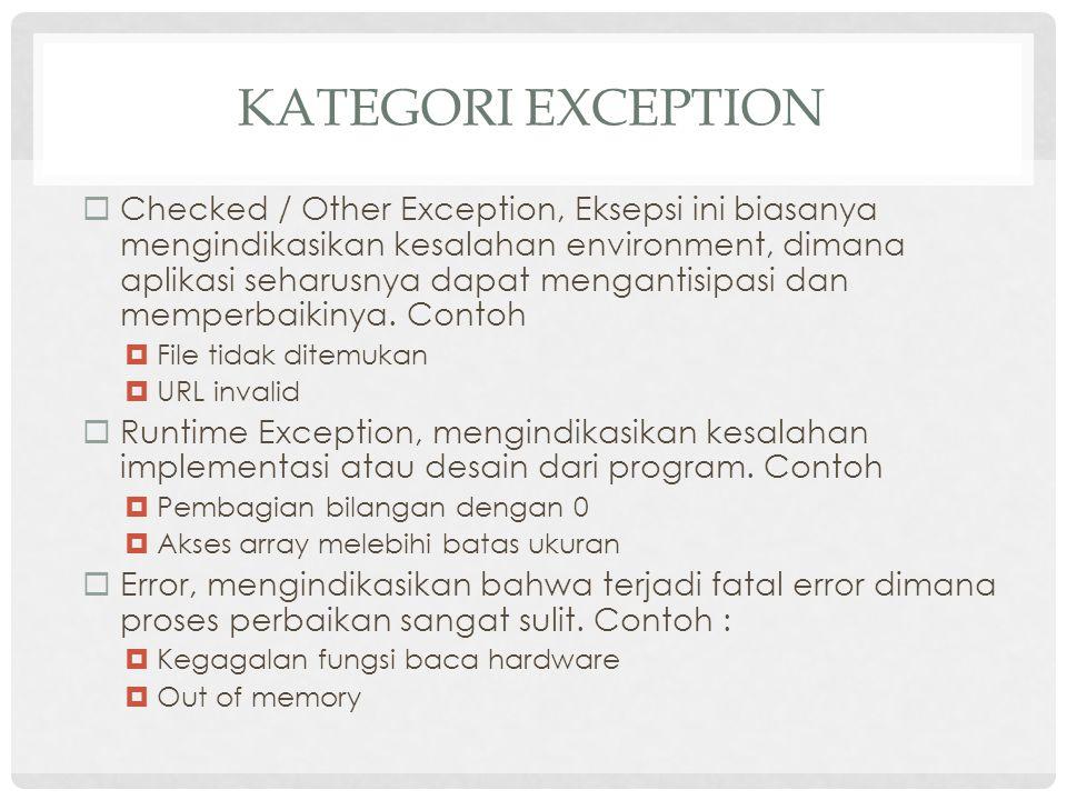 KATEGORI EXCEPTION  Checked / Other Exception, Eksepsi ini biasanya mengindikasikan kesalahan environment, dimana aplikasi seharusnya dapat mengantisipasi dan memperbaikinya.