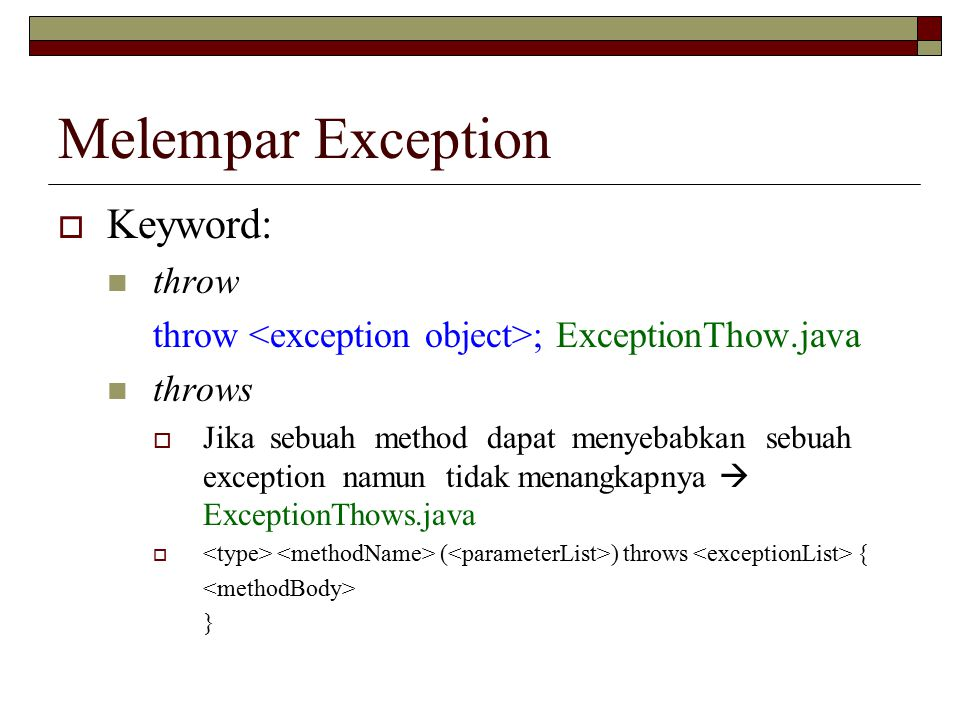 Melempar Exception  Keyword: throw throw ; ExceptionThow.java throws  Jika sebuah method dapat menyebabkan sebuah exception namun tidak menangkapnya