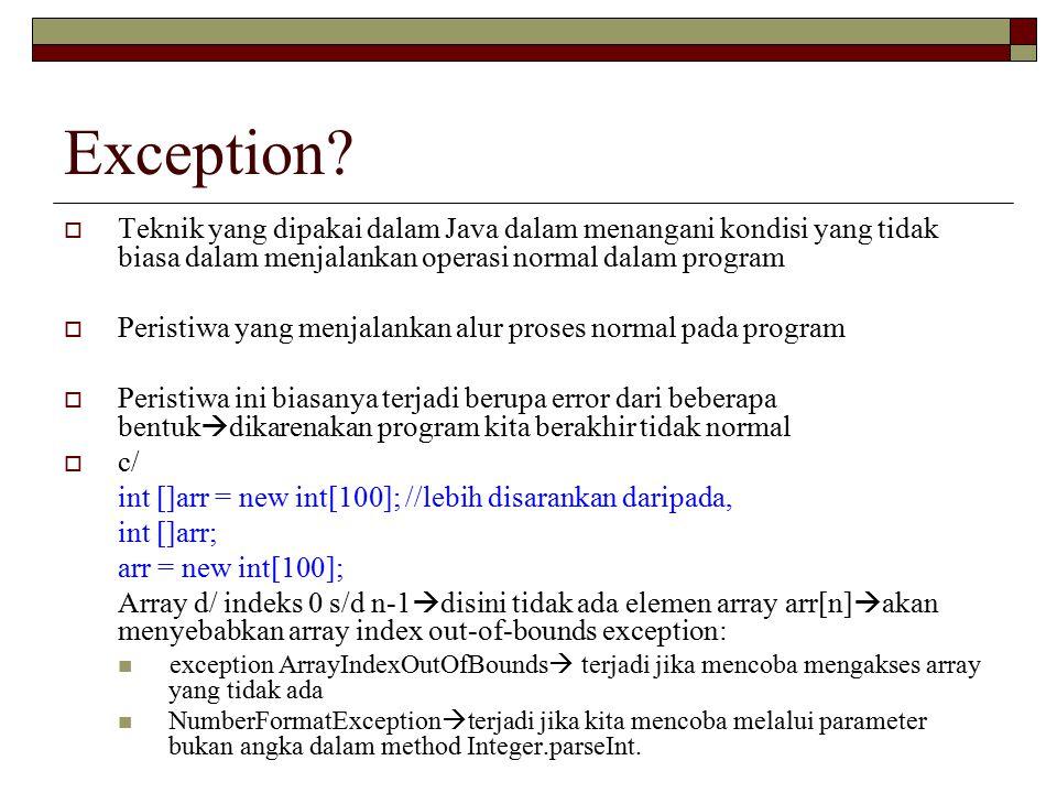 Exception?  Teknik yang dipakai dalam Java dalam menangani kondisi yang tidak biasa dalam menjalankan operasi normal dalam program  Peristiwa yang m