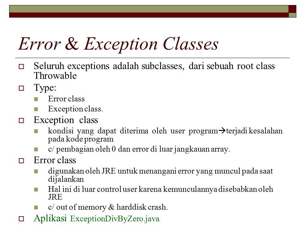 Error & Exception Classes  Seluruh exceptions adalah subclasses, dari sebuah root class Throwable  Type: Error class Exception class.  Exception cl