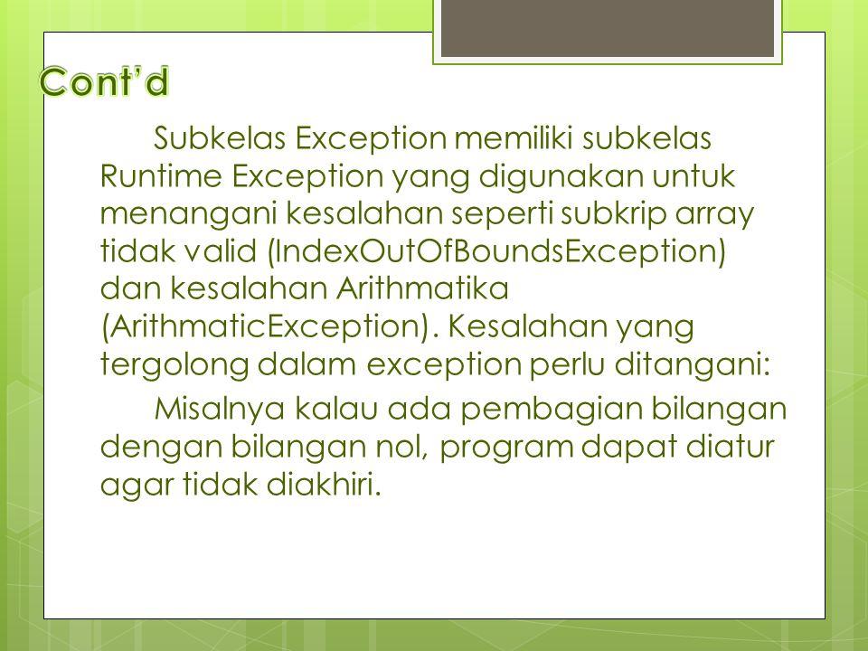 Subkelas Exception memiliki subkelas Runtime Exception yang digunakan untuk menangani kesalahan seperti subkrip array tidak valid (IndexOutOfBoundsExc