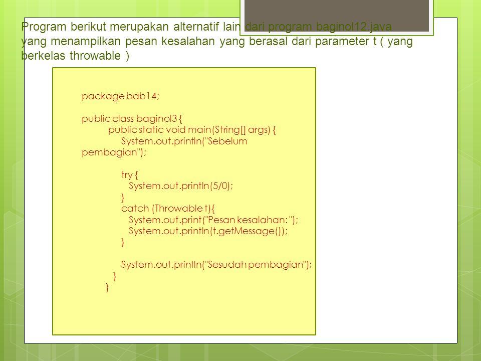 Program berikut merupakan alternatif lain dari program baginol12.java yang menampilkan pesan kesalahan yang berasal dari parameter t ( yang berkelas t