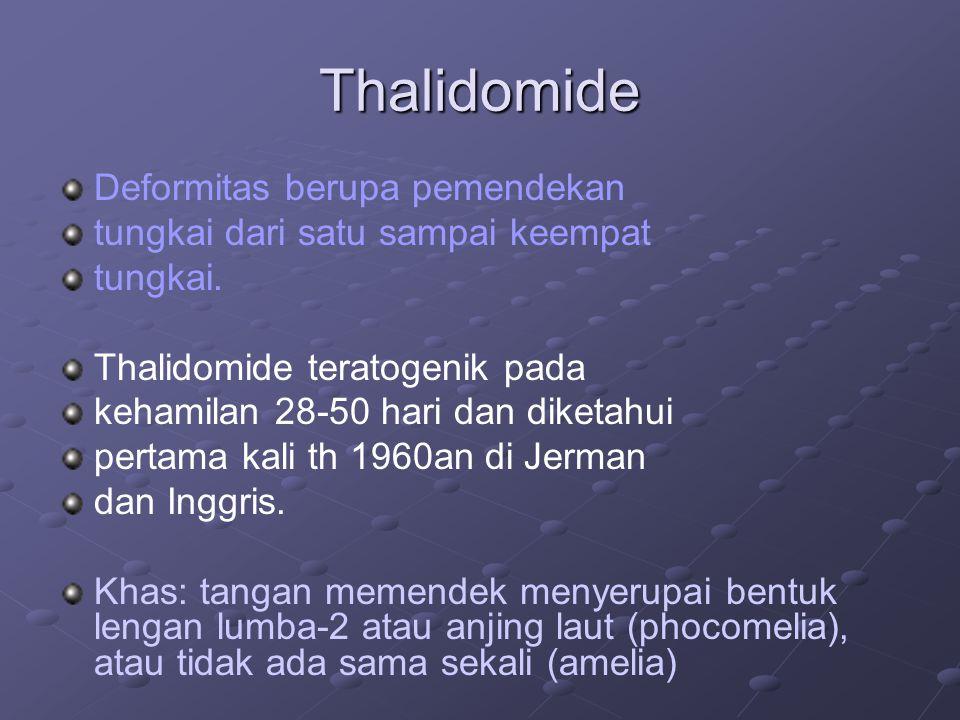 Thalidomide Deformitas berupa pemendekan tungkai dari satu sampai keempat tungkai. Thalidomide teratogenik pada kehamilan 28-50 hari dan diketahui per