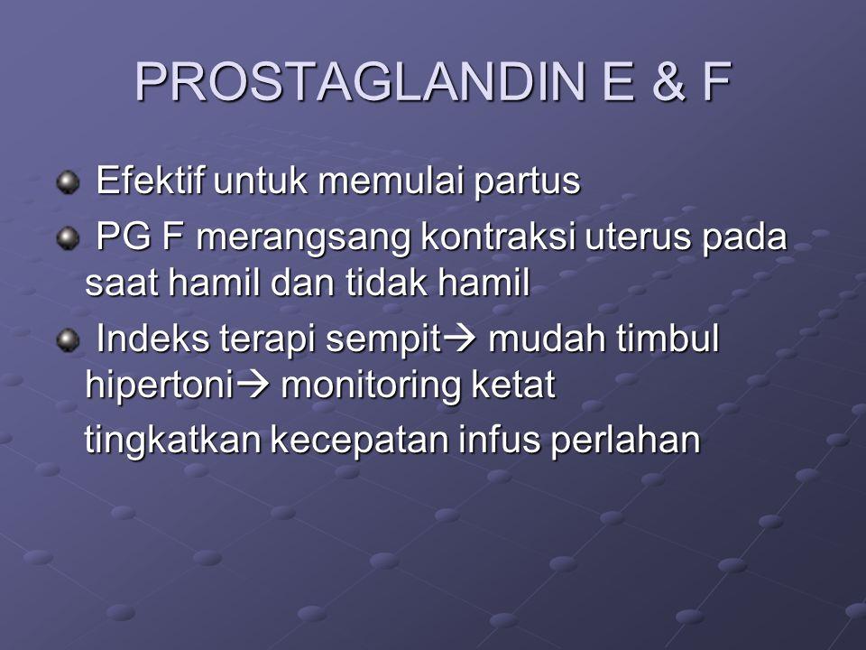 PROSTAGLANDIN E & F Efektif untuk memulai partus Efektif untuk memulai partus PG F merangsang kontraksi uterus pada saat hamil dan tidak hamil PG F merangsang kontraksi uterus pada saat hamil dan tidak hamil Indeks terapi sempit  mudah timbul hipertoni  monitoring ketat Indeks terapi sempit  mudah timbul hipertoni  monitoring ketat tingkatkan kecepatan infus perlahan tingkatkan kecepatan infus perlahan