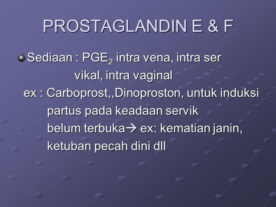 PROSTAGLANDIN E & F Sediaan : PGE 2 intra vena, intra ser vikal, intra vaginal vikal, intra vaginal ex : Carboprost,,Dinoproston, untuk induksi ex : C