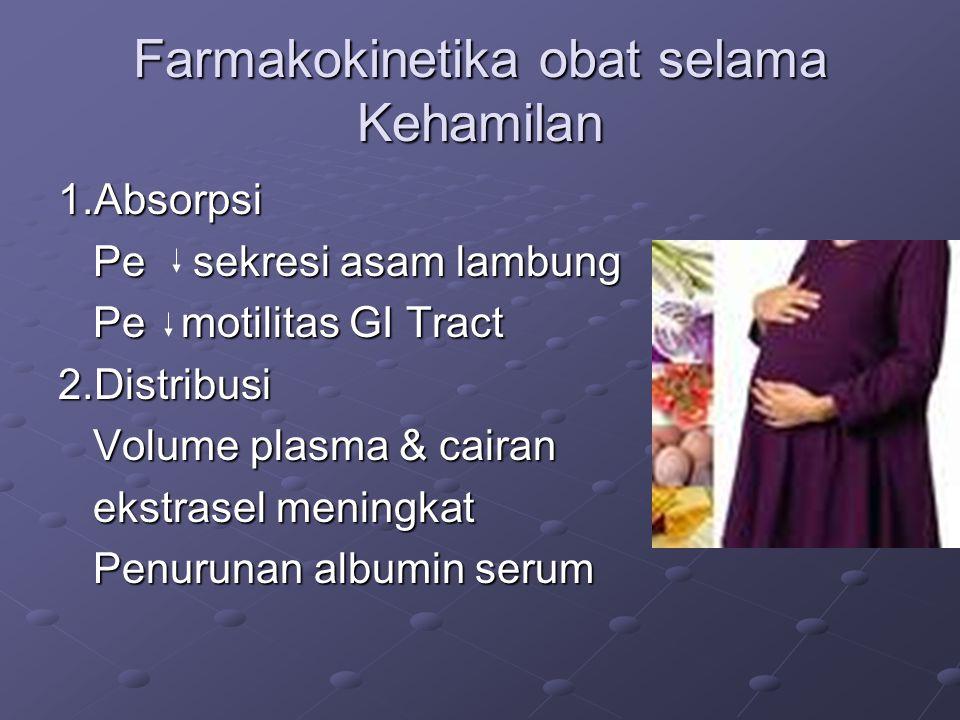 Farmakokinetika obat selama Kehamilan 1.Absorpsi Pe sekresi asam lambung Pe sekresi asam lambung Pe motilitas GI Tract Pe motilitas GI Tract2.Distribusi Volume plasma & cairan Volume plasma & cairan ekstrasel meningkat ekstrasel meningkat Penurunan albumin serum Penurunan albumin serum