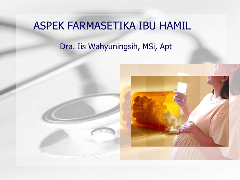 ASPEK FARMASETIKA IBU HAMIL Dra. Iis Wahyuningsih, MSi, Apt