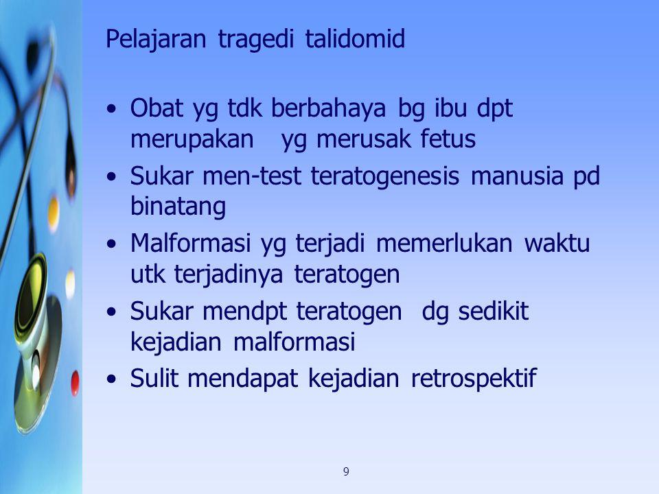 9 Pelajaran tragedi talidomid Obat yg tdk berbahaya bg ibu dpt merupakan yg merusak fetus Sukar men-test teratogenesis manusia pd binatang Malformasi