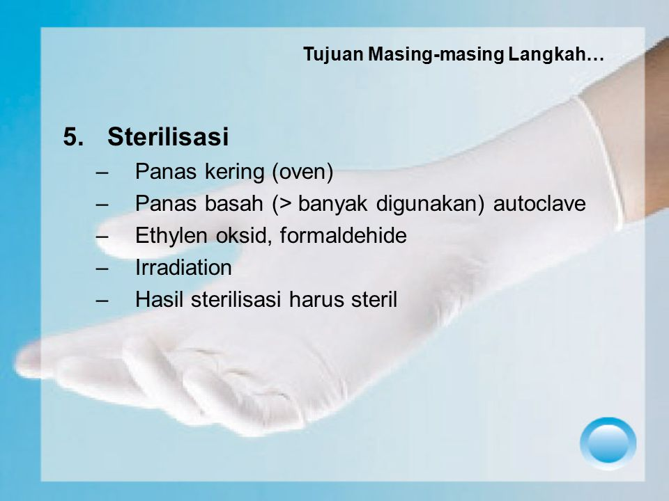 5.Sterilisasi –Panas kering (oven) –Panas basah (> banyak digunakan) autoclave –Ethylen oksid, formaldehide –Irradiation –Hasil sterilisasi harus ster