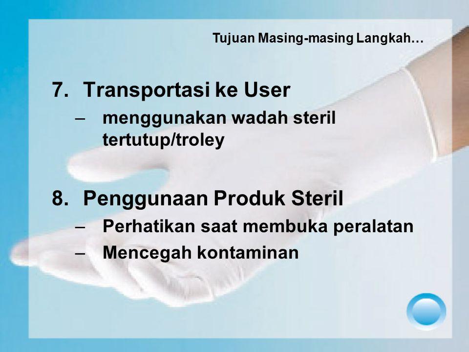 7.Transportasi ke User –menggunakan wadah steril tertutup/troley 8.Penggunaan Produk Steril –Perhatikan saat membuka peralatan –Mencegah kontaminan Tu