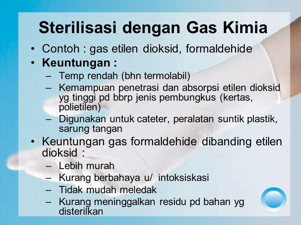 Sterilisasi dengan Gas Kimia Contoh : gas etilen dioksid, formaldehide Keuntungan : –Temp rendah (bhn termolabil) –Kemampuan penetrasi dan absorpsi et