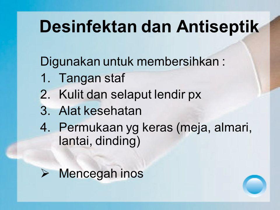 Desinfektan dan Antiseptik Digunakan untuk membersihkan : 1.Tangan staf 2.Kulit dan selaput lendir px 3.Alat kesehatan 4.Permukaan yg keras (meja, alm