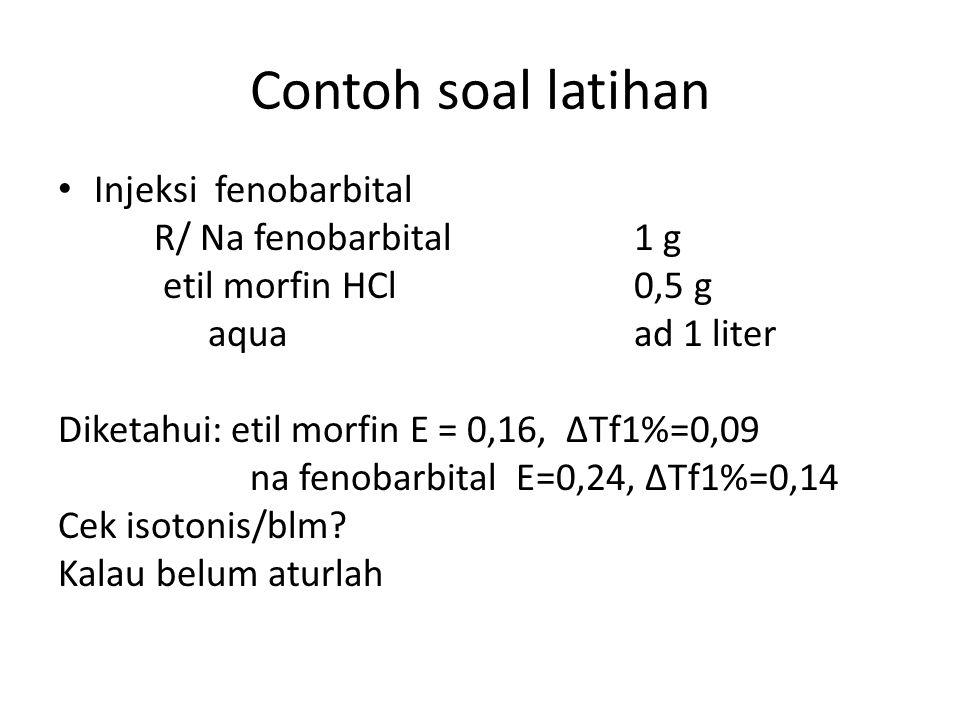 Contoh soal latihan Injeksi fenobarbital R/ Na fenobarbital1 g etil morfin HCl0,5 g aquaad 1 liter Diketahui: etil morfin E = 0,16, ∆Tf1%=0,09 na feno