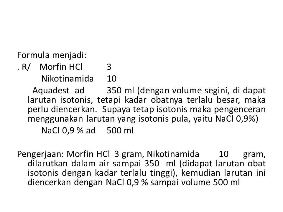 Formula menjadi:. R/Morfin HCl3 Nikotinamida10 Aquadest ad 350 ml (dengan volume segini, di dapat larutan isotonis, tetapi kadar obatnya terlalu besar