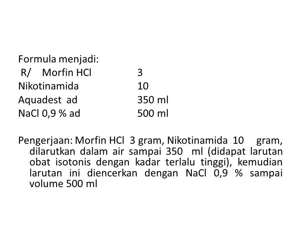 Formula menjadi: R/Morfin HCl3 Nikotinamida10 Aquadest ad 350 ml NaCl 0,9 % ad 500 ml Pengerjaan: Morfin HCl 3 gram, Nikotinamida10 gram, dilarutkan d